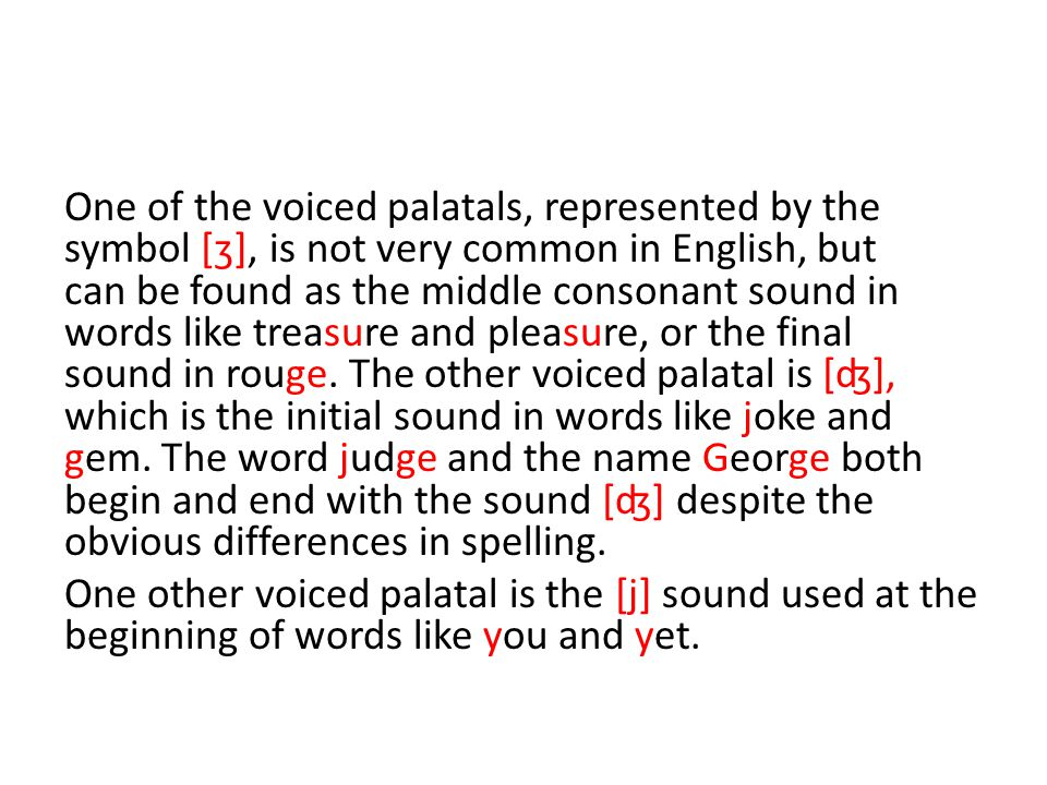 One of the voiced palatals, represented by the symbol [ʒ], is not very common in English, but can be found as the middle consonant sound in words like treasure and pleasure, or the final sound in rouge.